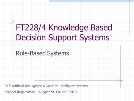 FT228/4 Knowledge Based Decision Support Systems Rule-Based Systems Ref: Artificial Intelligence A Guide to Intelligent Systems Michael Negnevitsky – Aungier.