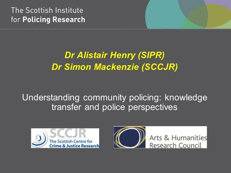 Dr Alistair Henry (SIPR) Dr Simon Mackenzie (SCCJR) Understanding community policing: knowledge transfer and police perspectives.