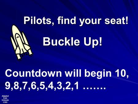 Pilots, find your seat! Buckle Up! Countdown will begin 10, 9,8,7,6,5,4,3,2,1 ……. Adapted from Grissom CISD.