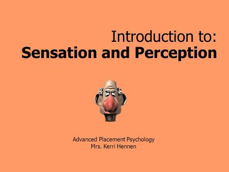 Introduction to: Sensation and Perception Advanced Placement Psychology Mrs. Kerri Hennen.