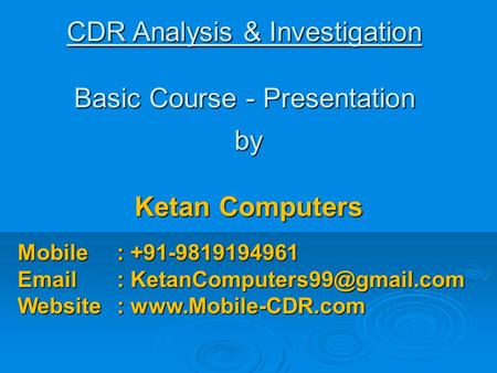 CDR Analysis & Investigation Basic Course - Presentation by Ketan Computers Mobile: +91-9819194961   Website :