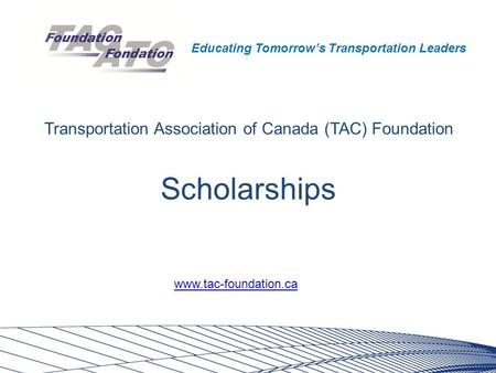 Educating Tomorrow's Transportation Leaders Scholarships Transportation Association of Canada (TAC) Foundation www.tac-foundation.ca.