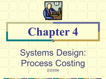 Systems Design: Process Costing 2/23/04