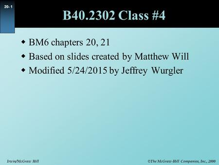 © The McGraw-Hill Companies, Inc., 2000 Irwin/McGraw Hill 20- 1 B40.2302 Class #4  BM6 chapters 20, 21  Based on slides created by Matthew Will  Modified.