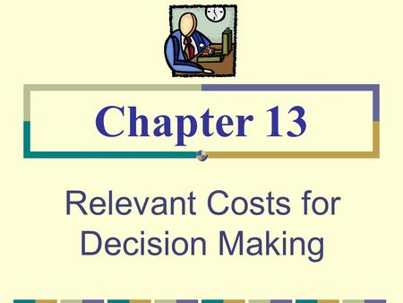 Relevant Costs for Decision Making Chapter 13. © The McGraw-Hill Companies, Inc., 2003 McGraw-Hill/Irwin Cost Concepts for Decision Making A relevant.