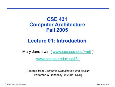 CSE431 L01 Introduction.1Irwin, PSU, 2005 CSE 431 Computer Architecture Fall 2005 Lecture 01: Introduction Mary Jane Irwin ( www.cse.psu.edu/~mji )www.cse.psu.edu/~mji.