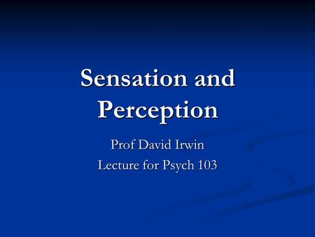 Sensation and Perception Prof David Irwin Lecture for Psych 103.