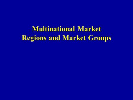 Multinational Market Regions and Market Groups. Multinational Market Regions and Market Groups I.Patterns of Multinational Cooperation 1) Regional Cooperation.