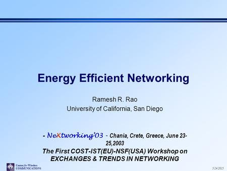 Center for Wireless COMMUNICATIONS 5/24/2015 Energy Efficient Networking Ramesh R. Rao University of California, San Diego - NeXtworking'03 - Chania, Crete,