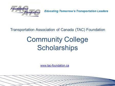 Educating Tomorrow's Transportation Leaders Community College Scholarships Transportation Association of Canada (TAC) Foundation www.tac-foundation.ca.