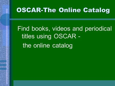 OSCAR-The Online Catalog Find books, videos and periodical titles using OSCAR - the online catalog.