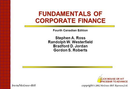 FUNDAMENTALS OF CORPORATE FINANCE Fourth Canadian Edition Stephen A. Ross Randolph W. Westerfield Bradford D. Jordan Gordon S. Roberts CLICK MOUSE OR HIT.