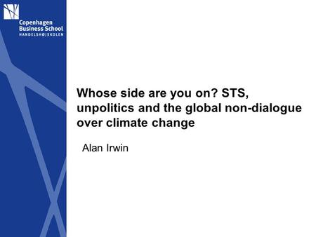 Whose side are you on? STS, unpolitics and the global non-dialogue over climate change Alan Irwin.