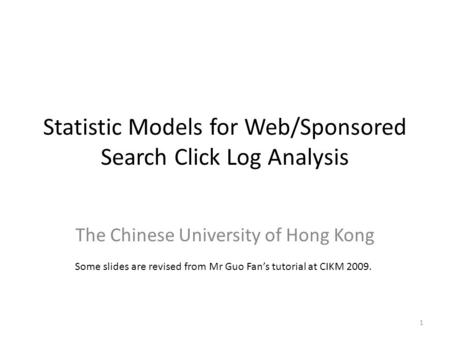 Statistic Models for Web/Sponsored Search Click Log Analysis The Chinese University of Hong Kong 1 Some slides are revised from Mr Guo Fan's tutorial at.