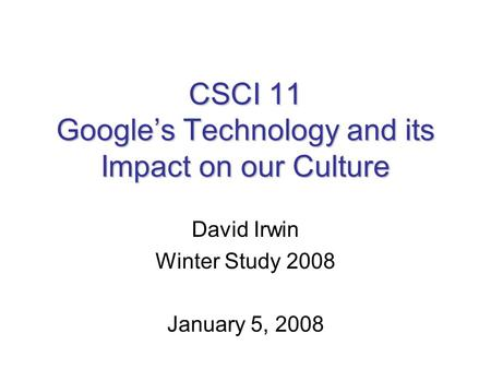 CSCI 11 Google's Technology and its Impact on our Culture David Irwin Winter Study 2008 January 5, 2008.