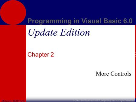 McGraw-Hill/Irwin Programming in Visual Basic 6.0 © 2002 The McGraw-Hill Companies, Inc. All rights reserved. Update Edition Chapter 2 More Controls.
