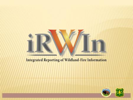  Context for IRWIN development  Wildland Fire I&T  What is IRWIN?  Current development phase  Development timeline  Q&A 2.