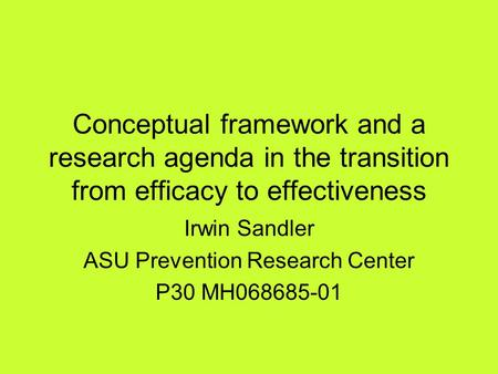 Conceptual framework and a research agenda in the transition from efficacy to effectiveness Irwin Sandler ASU Prevention Research Center P30 MH068685-01.