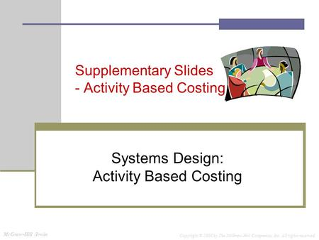McGraw-Hill /Irwin Copyright © 2008 by The McGraw-Hill Companies, Inc. All rights reserved. Supplementary Slides - Activity Based Costing Systems Design: