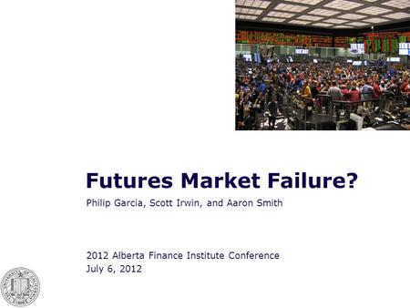 Futures Market Failure? Philip Garcia, Scott Irwin, and Aaron Smith 2012 Alberta Finance Institute Conference July 6, 2012.