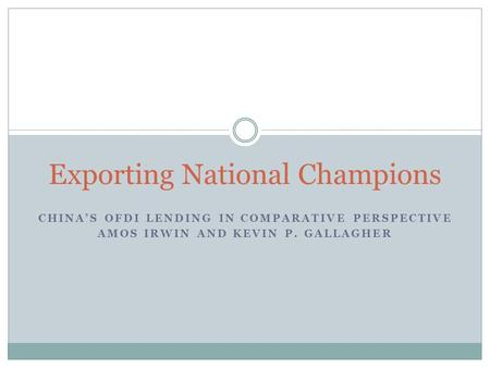 CHINA'S OFDI LENDING IN COMPARATIVE PERSPECTIVE AMOS IRWIN AND KEVIN P. GALLAGHER Exporting National Champions.