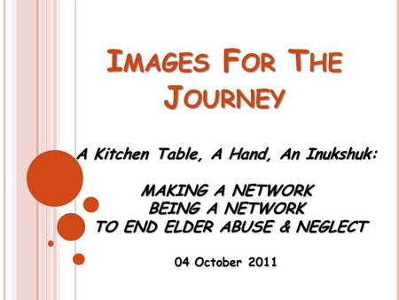I MAGES F OR T HE J OURNEY A Kitchen Table, A Hand, An Inukshuk: MAKING A NETWORK BEING A NETWORK TO END ELDER ABUSE & NEGLECT TO END ELDER ABUSE & NEGLECT.