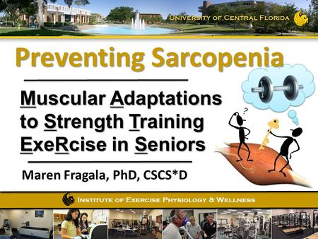 Institute of Exercise Physiology & Wellness University of Central Florida Muscular Adaptations to Strength Training ExeRcise in Seniors Maren Fragala,