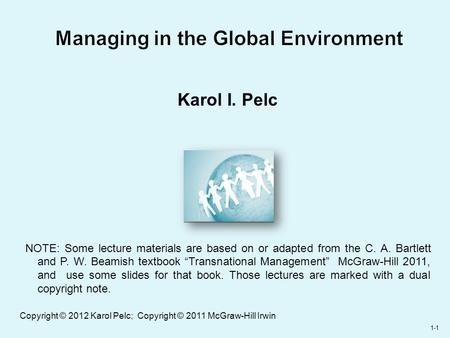 1-1 Managing in the Global Environment Karol I. Pelc NOTE: Some lecture materials are based on or adapted from the C. A. Bartlett and P. W. Beamish textbook.