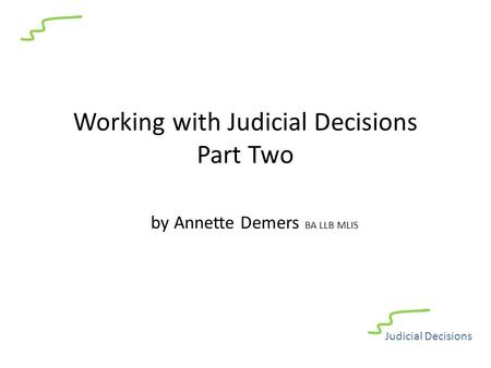 Working with Judicial Decisions Part Two by Annette Demers BA LLB MLIS Judicial Decisions.