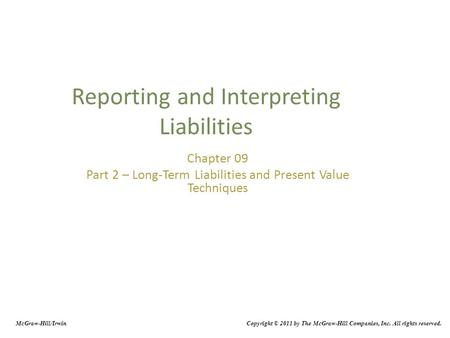 Reporting and Interpreting Liabilities Chapter 09 Part 2 – Long-Term Liabilities and Present Value Techniques McGraw-Hill/Irwin Copyright © 2011 by The.