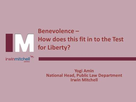 Benevolence – How does this fit in to the Test for Liberty? Yogi Amin National Head, Public Law Department Irwin Mitchell.