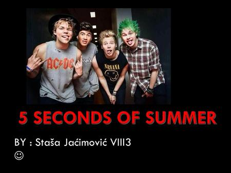 BY : Staša Jaćimović VIII3. 5 SECONDS OF SUMMER ARE AN AUSTRALIAN POP PUNK AND POP ROCK BOY BAND FORMED IN SYDNEY IN 2011.