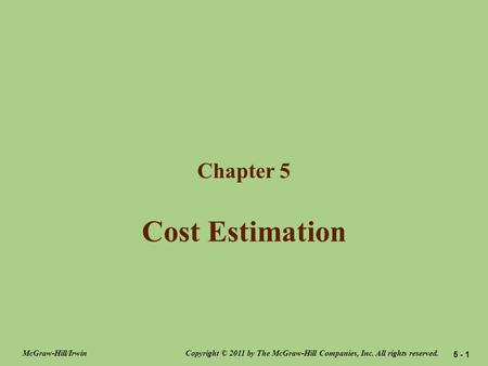 Cost Estimation Chapter 5 Copyright © 2011 by The McGraw-Hill Companies, Inc. All rights reserved.McGraw-Hill/Irwin 5 - 1.