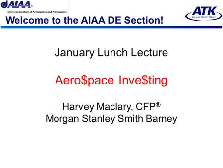 Welcome to the AIAA DE Section! January Lunch Lecture Aero$pace Inve$ting Harvey Maclary, CFP ® Morgan Stanley Smith Barney.