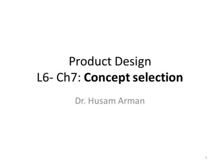 Product Design L6- Ch7: Concept selection Dr. Husam Arman 1.