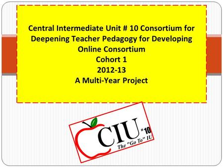 Central Intermediate Unit # 10 Consortium for Deepening <strong>Teacher</strong> Pedagogy for Developing Online Consortium Cohort 1 2012-13 A Multi-Year Project.