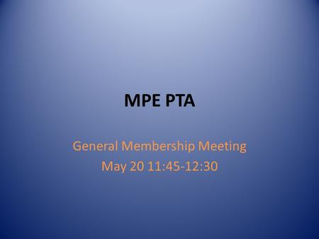 MPE PTA General Membership Meeting May 20 11:45-12:30.