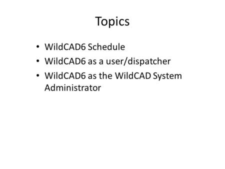 Topics WildCAD6 Schedule WildCAD6 as a user/dispatcher WildCAD6 as the WildCAD System Administrator.