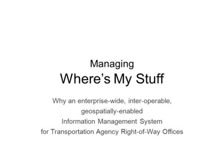 Managing Where's My Stuff Why an enterprise-wide, inter-operable, geospatially-enabled Information Management System for Transportation Agency Right-of-Way.
