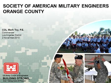 US Army Corps of Engineers BUILDING STRONG ® And Taking Care Of People! SOCIETY OF AMERICAN MILITARY ENGINEERS ORANGE COUNTY COL Mark Toy, P.E. Commander.