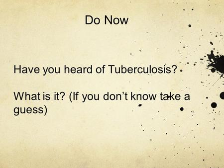 Do Now Have you heard of Tuberculosis? What is it? (If you don't know take a guess)