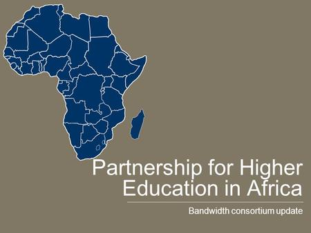 Partnership for Higher Education in Africa Bandwidth consortium update.