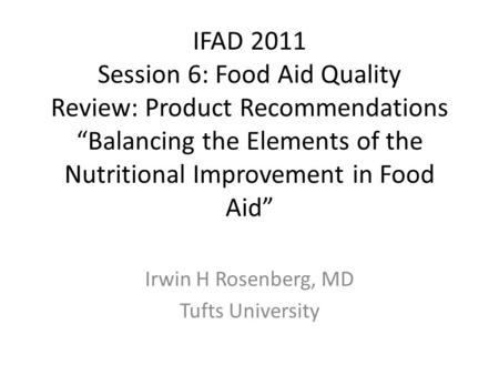 "IFAD 2011 Session 6: Food Aid Quality Review: Product Recommendations ""Balancing the Elements of the Nutritional Improvement in Food Aid"" Irwin H Rosenberg,"