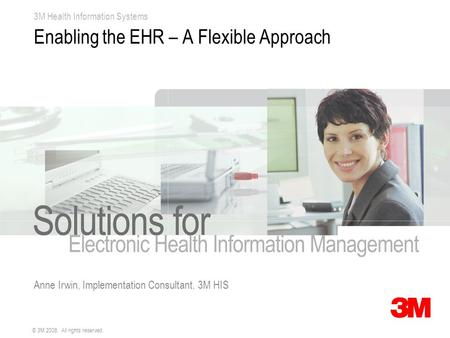 3M Health Information Systems © 3M 2008. All rights reserved. Enabling the EHR – A Flexible Approach Anne Irwin, Implementation Consultant, 3M HIS.