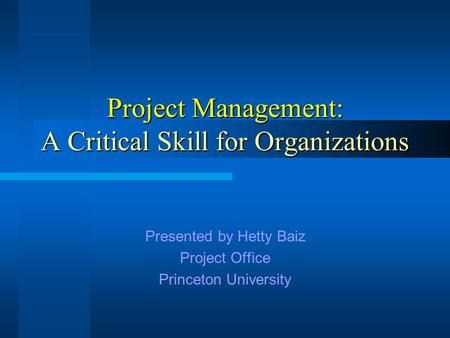Project Management: A Critical Skill for Organizations Presented by Hetty Baiz Project Office Princeton University.
