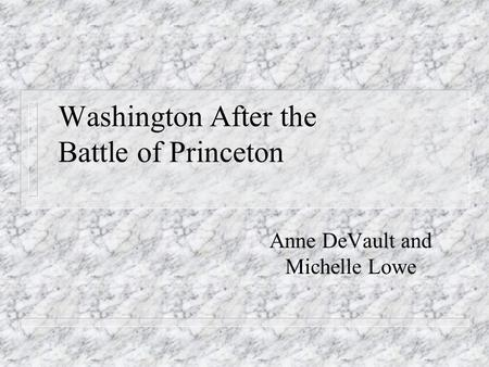 Washington After the Battle of Princeton Anne DeVault and Michelle Lowe.