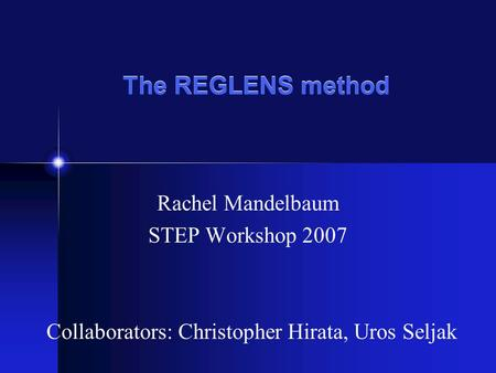 The REGLENS method Rachel Mandelbaum STEP Workshop 2007 Collaborators: Christopher Hirata, Uros Seljak.