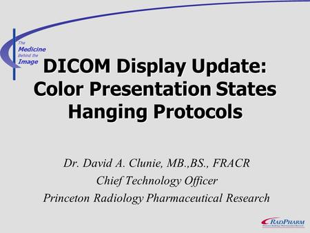 The Medicine Behind the Image DICOM Display Update: Color Presentation States Hanging Protocols Dr. David A. Clunie, MB.,BS., FRACR Chief Technology Officer.