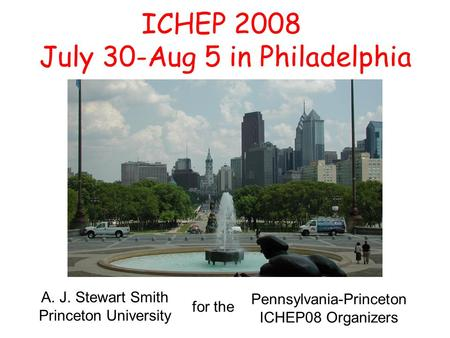 ICHEP 2008 July 30-Aug 5 in Philadelphia A. J. Stewart Smith Princeton University for the Pennsylvania-Princeton ICHEP08 Organizers.