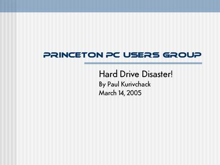 Princeton PC Users Group Hard Drive Disaster! By Paul Kurivchack March 14, 2005.